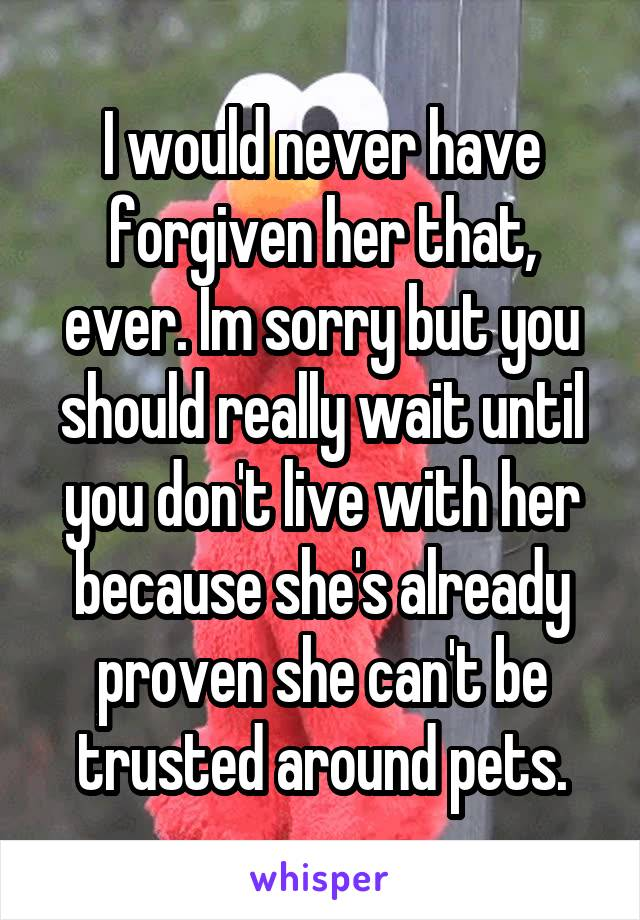 I would never have forgiven her that, ever. Im sorry but you should really wait until you don't live with her because she's already proven she can't be trusted around pets.