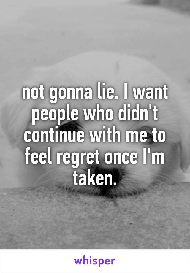 not gonna lie. I want people who didn't continue with me to feel regret once I'm taken.