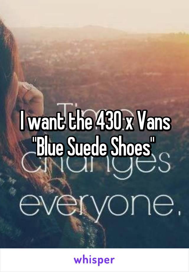 "I want the 430 x Vans ""Blue Suede Shoes"""