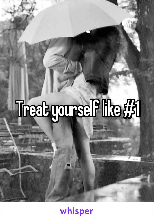 Treat yourself like #1