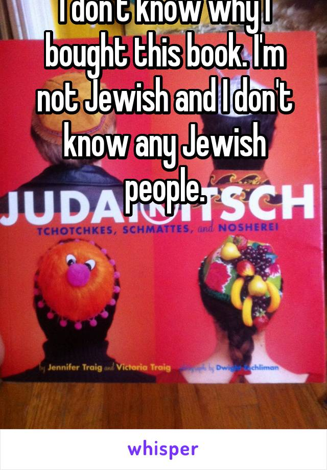 I don't know why I bought this book. I'm not Jewish and I don't know any Jewish people.