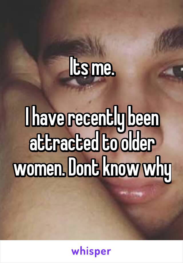 Its me.  I have recently been attracted to older women. Dont know why