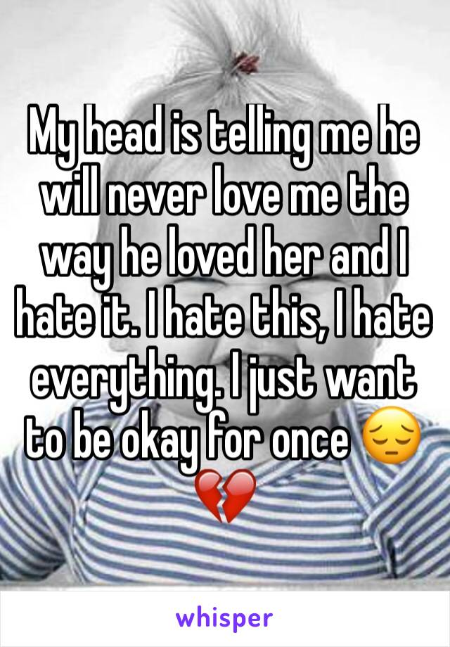 My head is telling me he will never love me the way he loved her and I hate it. I hate this, I hate everything. I just want to be okay for once 😔💔