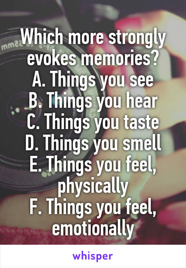 Which more strongly evokes memories? A. Things you see B. Things you hear C. Things you taste D. Things you smell E. Things you feel, physically F. Things you feel, emotionally