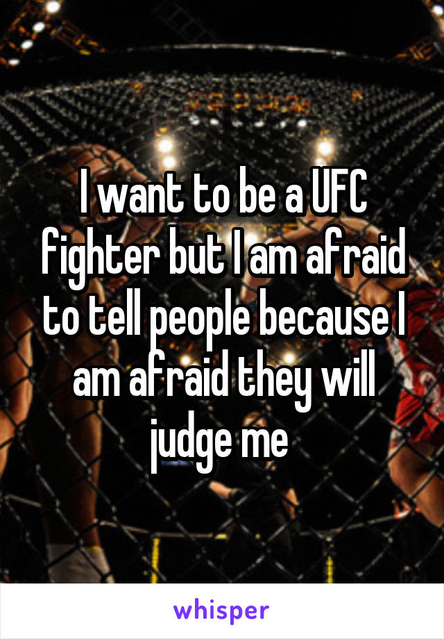 I want to be a UFC fighter but I am afraid to tell people because I am afraid they will judge me