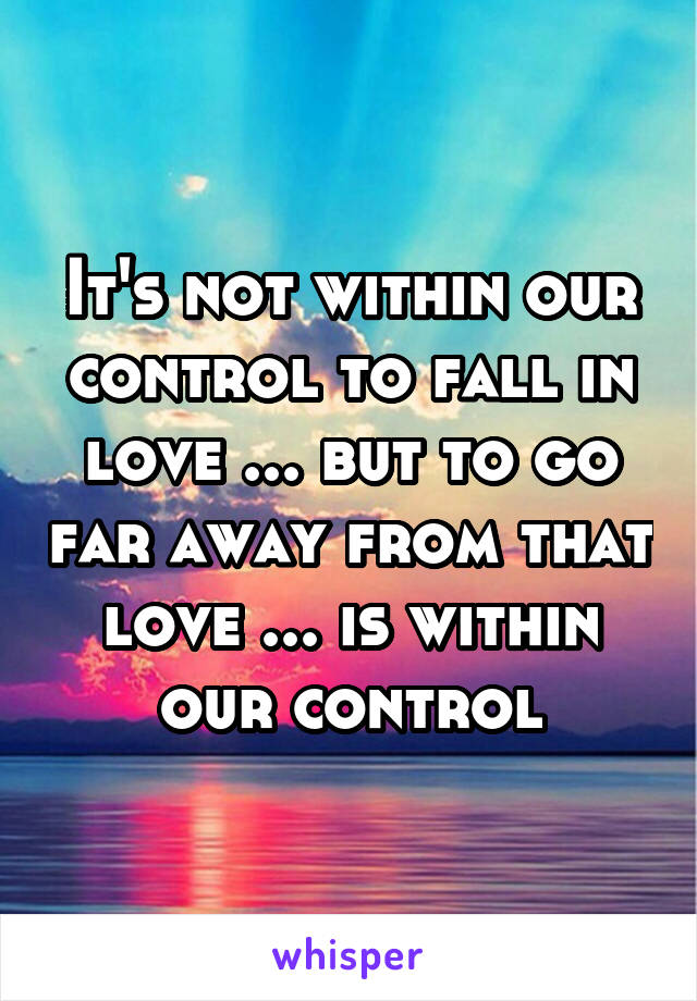 It's not within our control to fall in love ... but to go far away from that love ... is within our control
