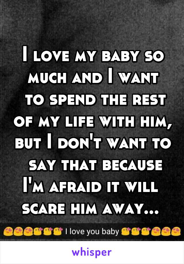 I love my baby so much and I want  to spend the rest of my life with him, but I don't want to  say that because I'm afraid it will  scare him away...