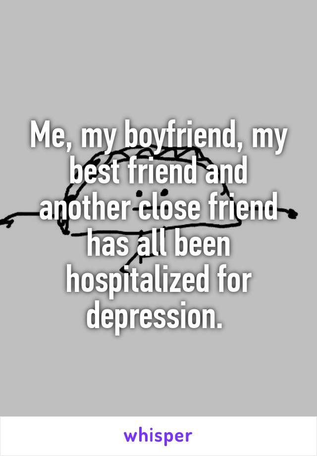 Me, my boyfriend, my best friend and another close friend has all been hospitalized for depression.
