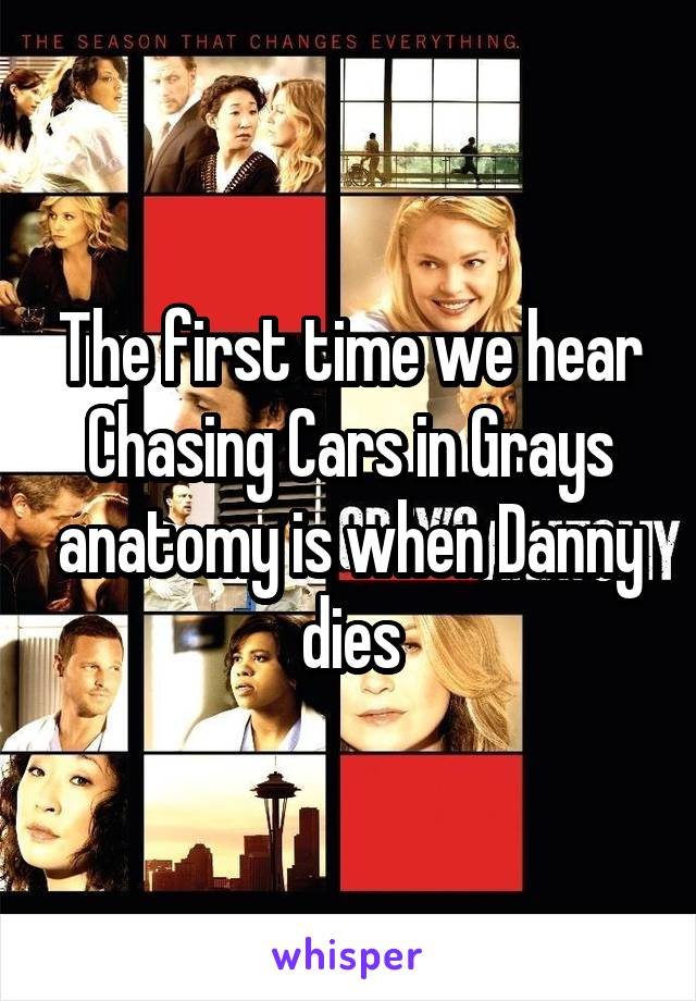 The first time we hear Chasing Cars in Grays anatomy is when Danny dies