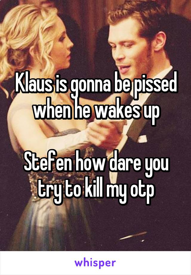 Klaus is gonna be pissed when he wakes up  Stefen how dare you try to kill my otp