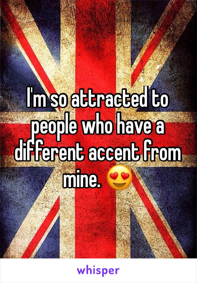 I'm so attracted to people who have a different accent from mine. 😍