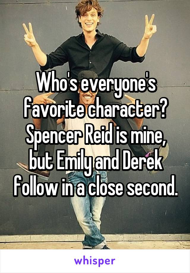 Who's everyone's favorite character? Spencer Reid is mine, but Emily and Derek follow in a close second.