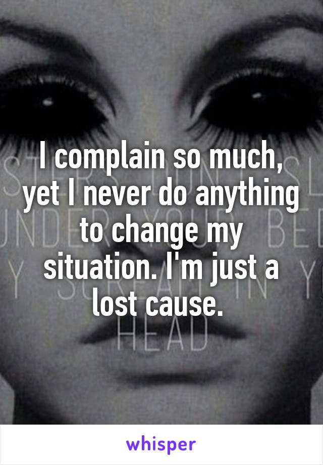 I complain so much, yet I never do anything to change my situation. I'm just a lost cause.