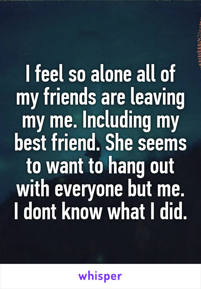 I feel so alone all of my friends are leaving my me. Including my best friend. She seems to want to hang out with everyone but me. I dont know what I did.