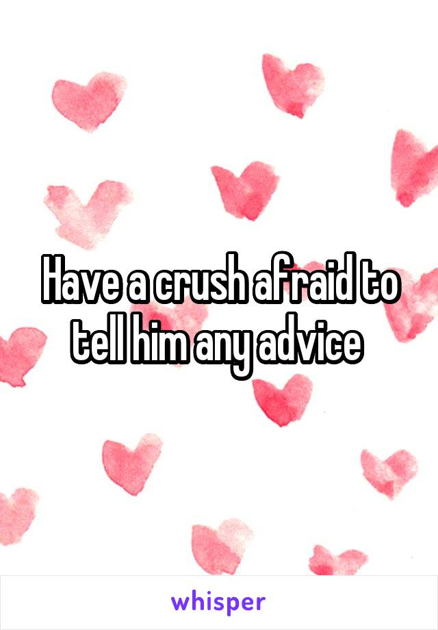 Have a crush afraid to tell him any advice