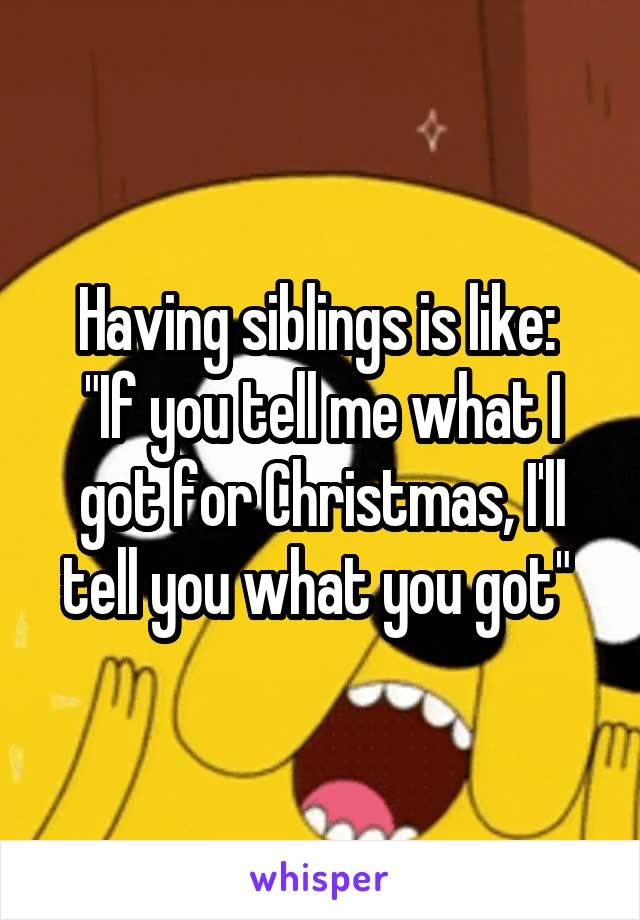 """Having siblings is like:  """"If you tell me what I got for Christmas, I'll tell you what you got"""""""