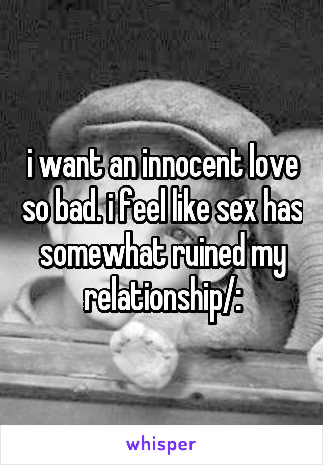 i want an innocent love so bad. i feel like sex has somewhat ruined my relationship/: