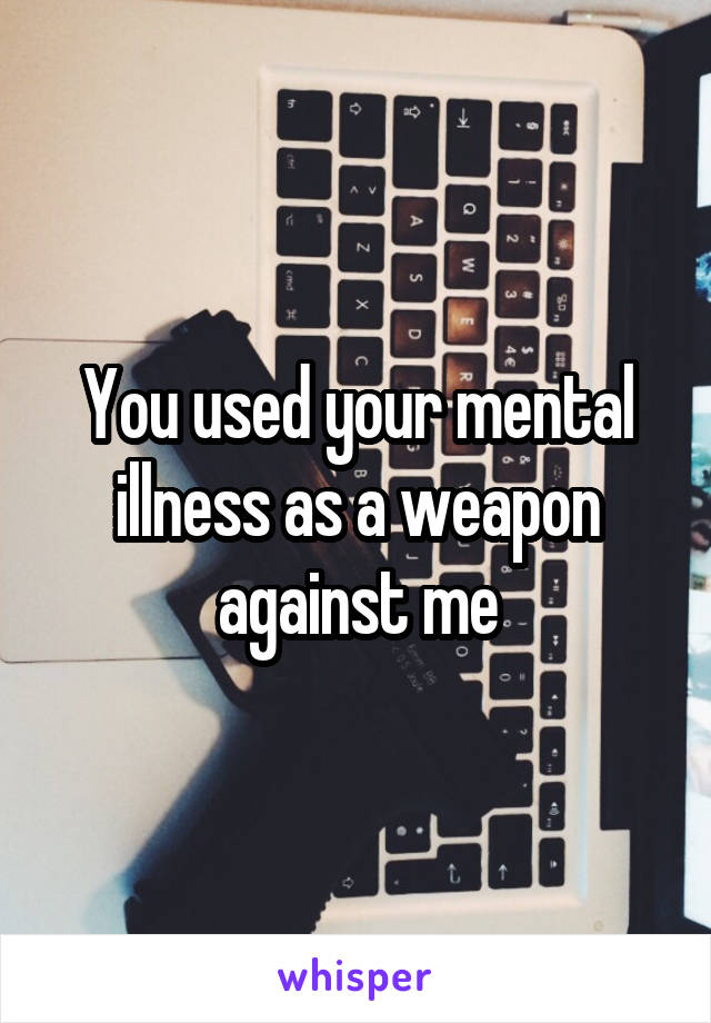 You used your mental illness as a weapon against me