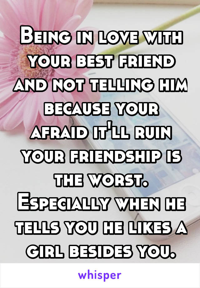 Being in love with your best friend and not telling him because your afraid it'll ruin your friendship is the worst. Especially when he tells you he likes a girl besides you.