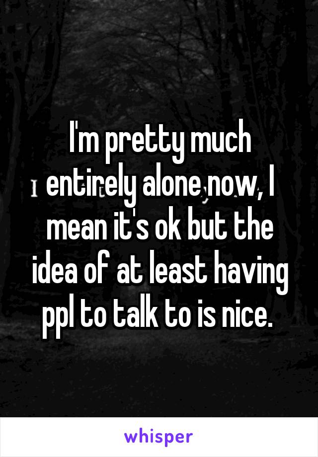 I'm pretty much entirely alone now, I mean it's ok but the idea of at least having ppl to talk to is nice.