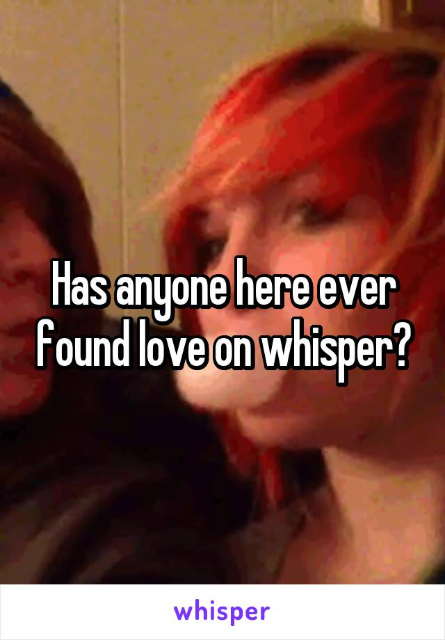 Has anyone here ever found love on whisper?