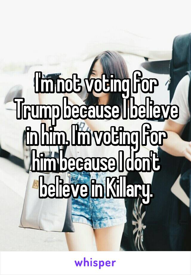 I'm not voting for Trump because I believe in him. I'm voting for him because I don't believe in Killary.