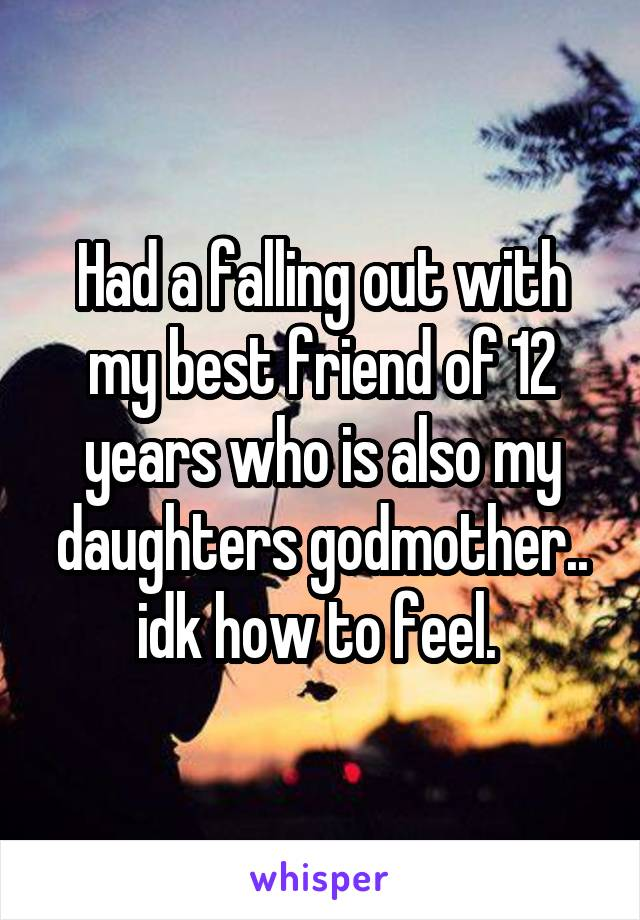 Had a falling out with my best friend of 12 years who is also my daughters godmother.. idk how to feel.