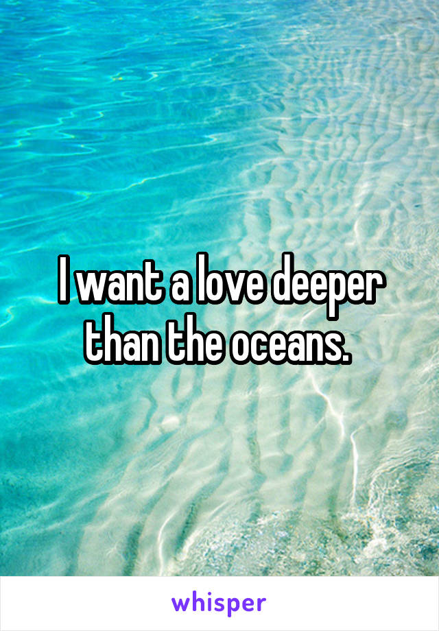 I want a love deeper than the oceans.