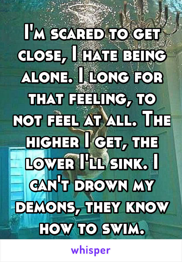 I'm scared to get close, I hate being alone. I long for that feeling, to not feel at all. The higher I get, the lower I'll sink. I can't drown my demons, they know how to swim.