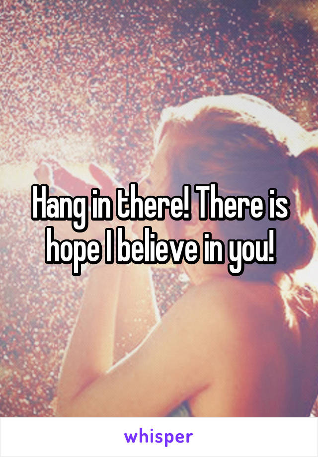 Hang in there! There is hope I believe in you!