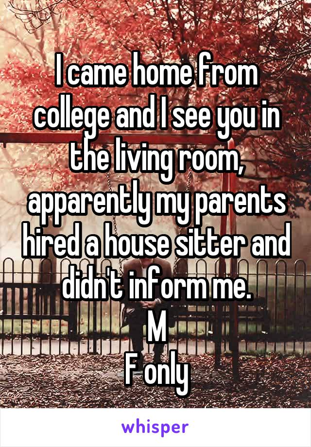 I came home from college and I see you in the living room, apparently my parents hired a house sitter and didn't inform me. M F only