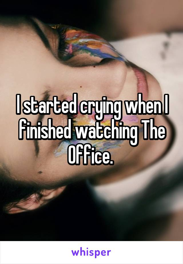 I started crying when I finished watching The Office.