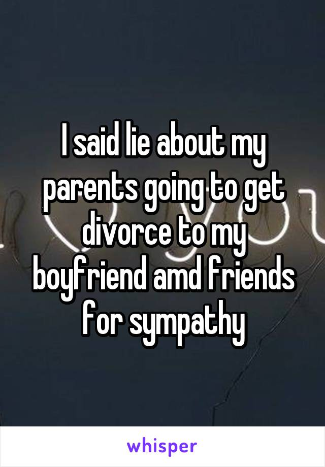 I said lie about my parents going to get divorce to my boyfriend amd friends for sympathy