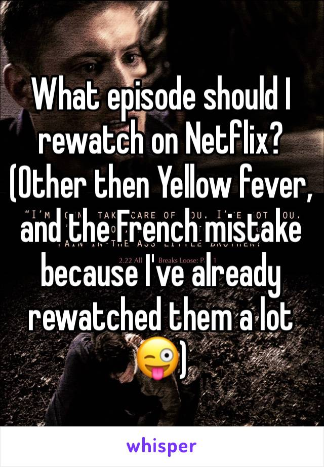What episode should I rewatch on Netflix? (Other then Yellow fever, and the French mistake because I've already rewatched them a lot 😜)
