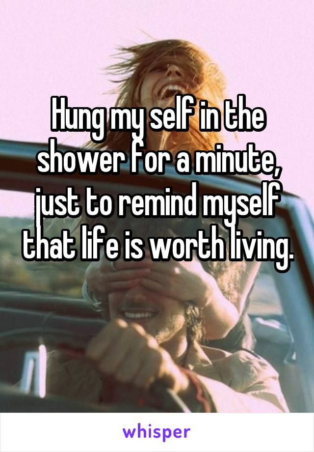 Hung my self in the shower for a minute, just to remind myself that life is worth living.