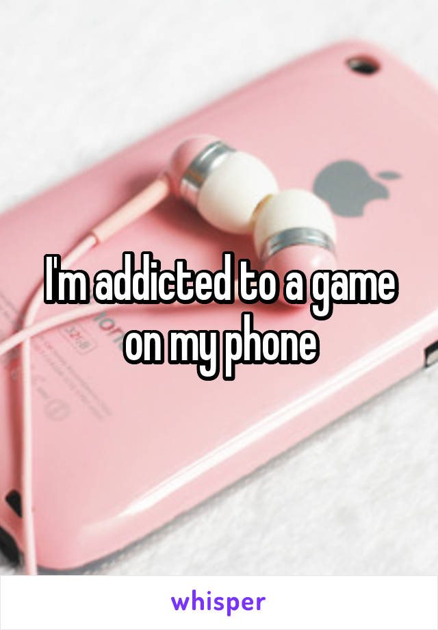 I'm addicted to a game on my phone