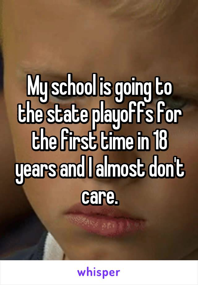 My school is going to the state playoffs for the first time in 18 years and I almost don't care.