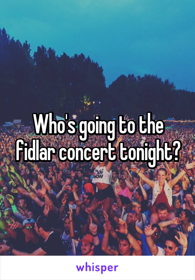 Who's going to the fidlar concert tonight?