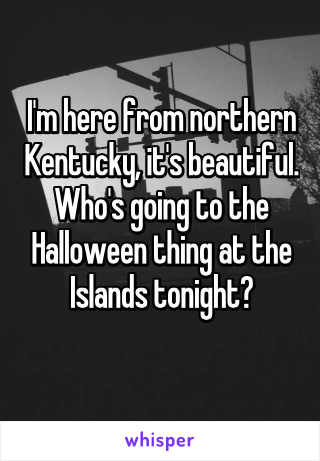 I'm here from northern Kentucky, it's beautiful. Who's going to the Halloween thing at the Islands tonight?