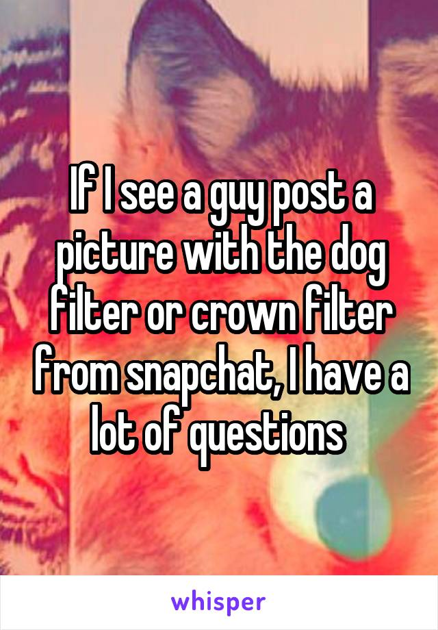 If I see a guy post a picture with the dog filter or crown filter from snapchat, I have a lot of questions