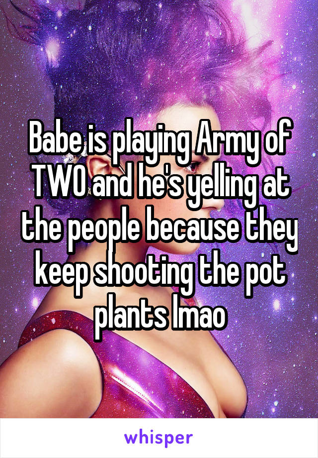 Babe is playing Army of TWO and he's yelling at the people because they keep shooting the pot plants lmao