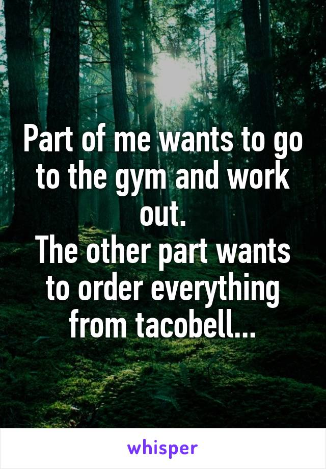 Part of me wants to go to the gym and work out. The other part wants to order everything from tacobell...