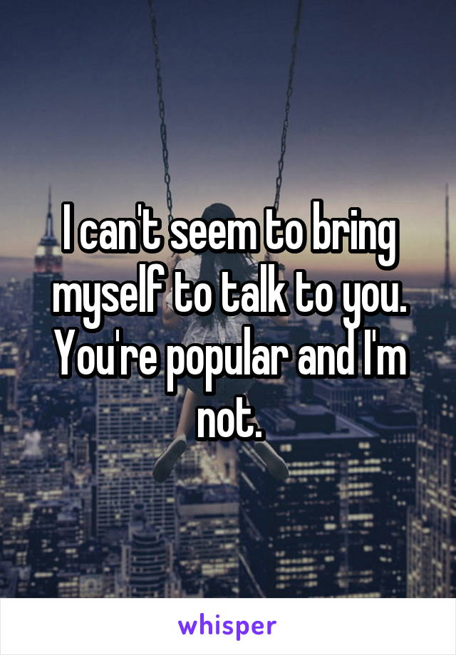 I can't seem to bring myself to talk to you. You're popular and I'm not.