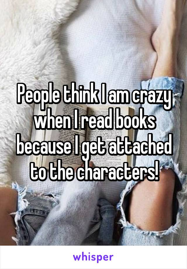 People think I am crazy when I read books because I get attached to the characters!