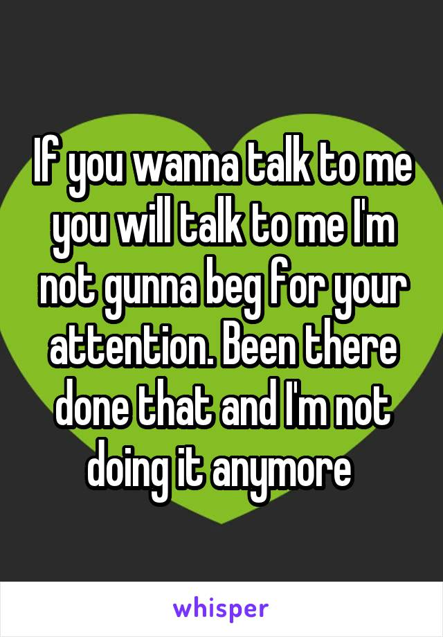 If you wanna talk to me you will talk to me I'm not gunna beg for your attention. Been there done that and I'm not doing it anymore