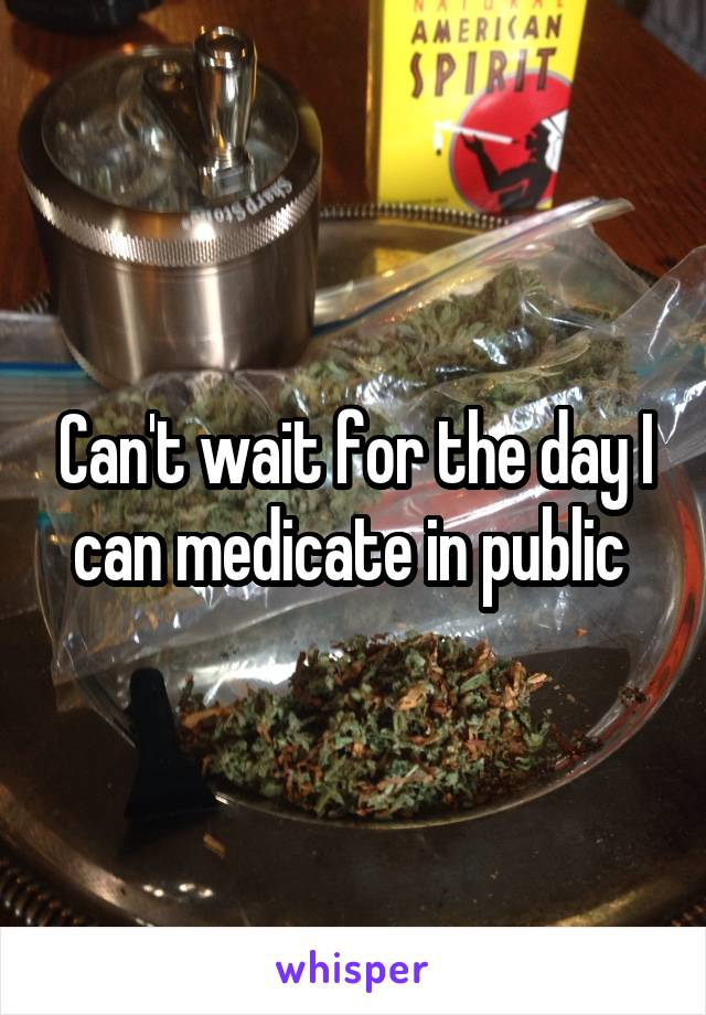 Can't wait for the day I can medicate in public