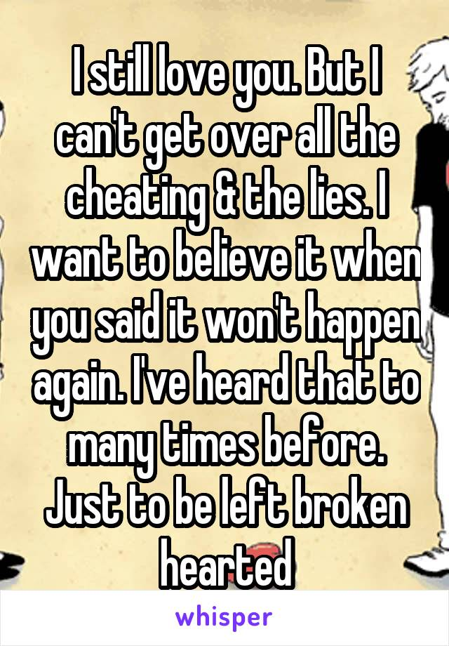 I still love you. But I can't get over all the cheating & the lies. I want to believe it when you said it won't happen again. I've heard that to many times before. Just to be left broken hearted