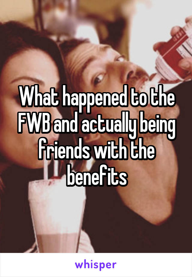 What happened to the FWB and actually being friends with the benefits