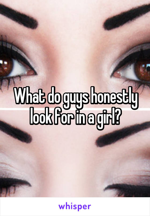 What do guys honestly look for in a girl?