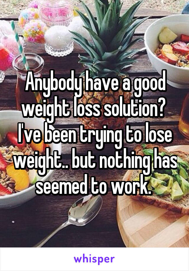 Anybody have a good weight loss solution?  I've been trying to lose weight.. but nothing has seemed to work.